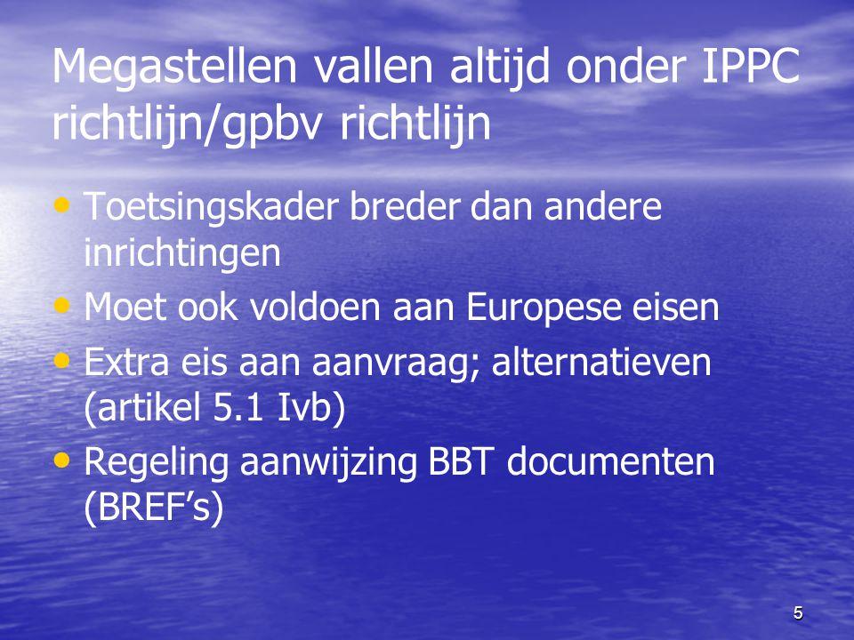 5 Megastellen vallen altijd onder IPPC richtlijn/gpbv richtlijn Toetsingskader breder dan andere inrichtingen Moet ook voldoen aan Europese eisen Extr