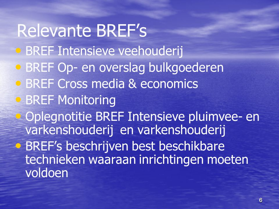 6 Relevante BREF's BREF Intensieve veehouderij BREF Op- en overslag bulkgoederen BREF Cross media & economics BREF Monitoring Oplegnotitie BREF Intens