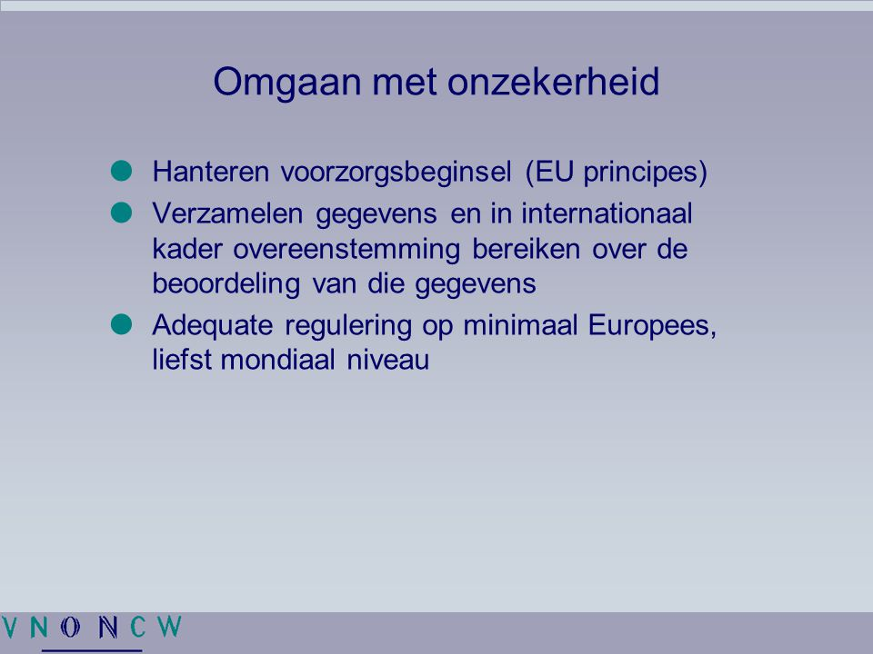 Omgaan met onzekerheid  Hanteren voorzorgsbeginsel (EU principes)  Verzamelen gegevens en in internationaal kader overeenstemming bereiken over de b
