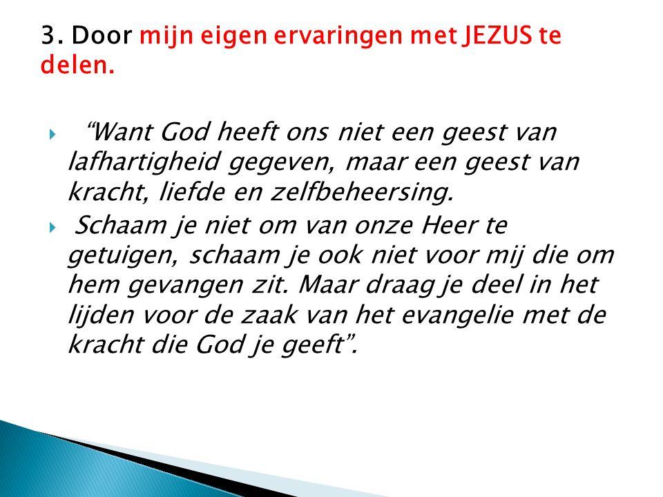 """3. Door mijn eigen ervaringen met JEZUS te delen.  """"Want God heeft ons niet een geest van lafhartigheid gegeven, maar een geest van kracht, liefde en"""