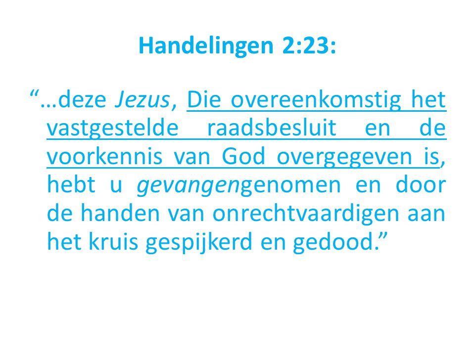 Handelingen 2:23: …deze Jezus, Die overeenkomstig het vastgestelde raadsbesluit en de voorkennis van God overgegeven is, hebt u gevangengenomen en door de handen van onrechtvaardigen aan het kruis gespijkerd en gedood.