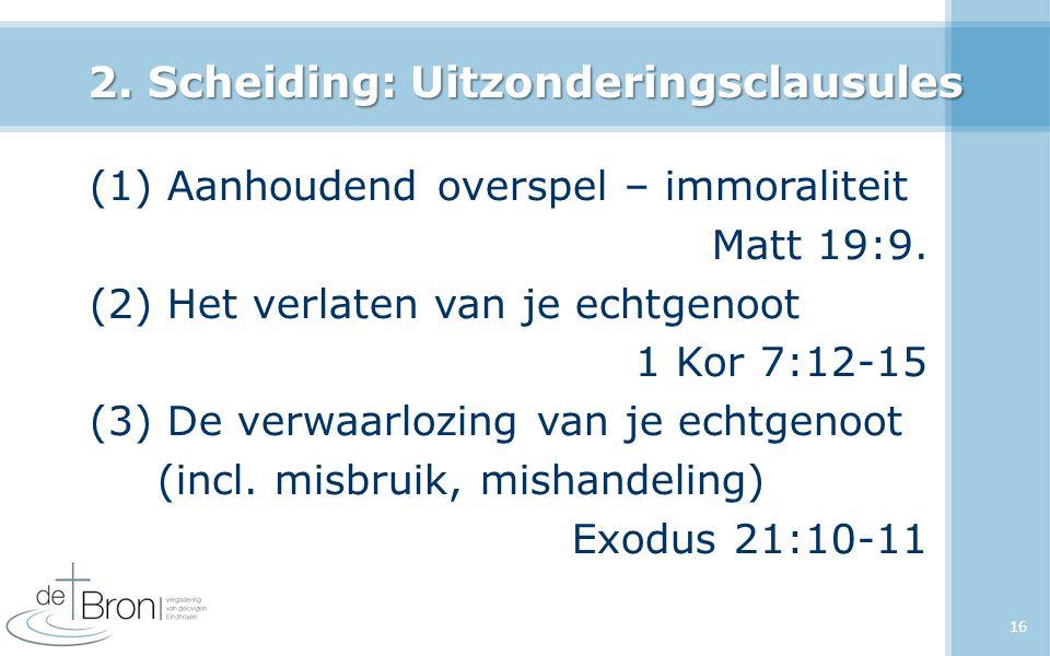 2. Scheiding: Uitzonderingsclausules (1) Aanhoudend overspel – immoraliteit Matt 19:9. (2) Het verlaten van je echtgenoot 1 Kor 7:12-15 (3) De verwaar