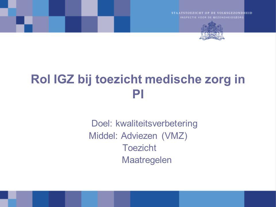 Rol IGZ bij toezicht medische zorg in PI Doel: kwaliteitsverbetering Middel: Adviezen (VMZ) Toezicht Maatregelen