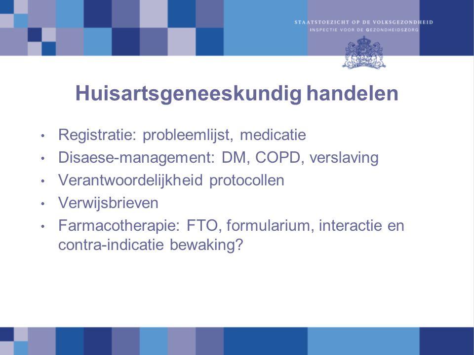 Huisartsgeneeskundig handelen Registratie: probleemlijst, medicatie Disaese-management: DM, COPD, verslaving Verantwoordelijkheid protocollen Verwijsb