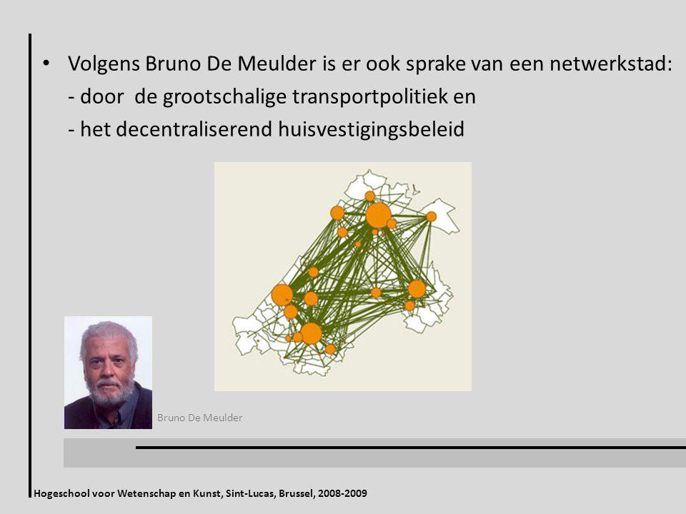 Hogeschool voor Wetenschap en Kunst, Sint-Lucas, Brussel, 2008-2009 Volgens Bruno De Meulder is er ook sprake van een netwerkstad: - door de grootschalige transportpolitiek en - het decentraliserend huisvestigingsbeleid Bruno De Meulder