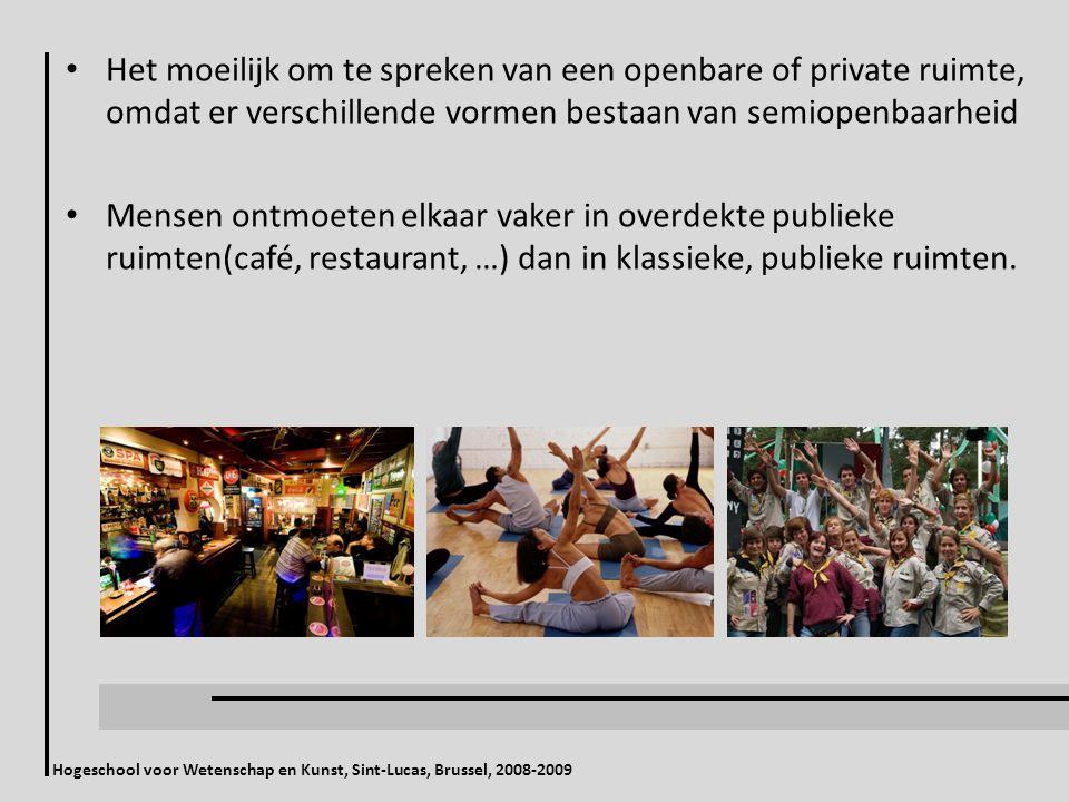 Hogeschool voor Wetenschap en Kunst, Sint-Lucas, Brussel, 2008-2009 Het moeilijk om te spreken van een openbare of private ruimte, omdat er verschillende vormen bestaan van semiopenbaarheid Mensen ontmoeten elkaar vaker in overdekte publieke ruimten(café, restaurant, …) dan in klassieke, publieke ruimten.