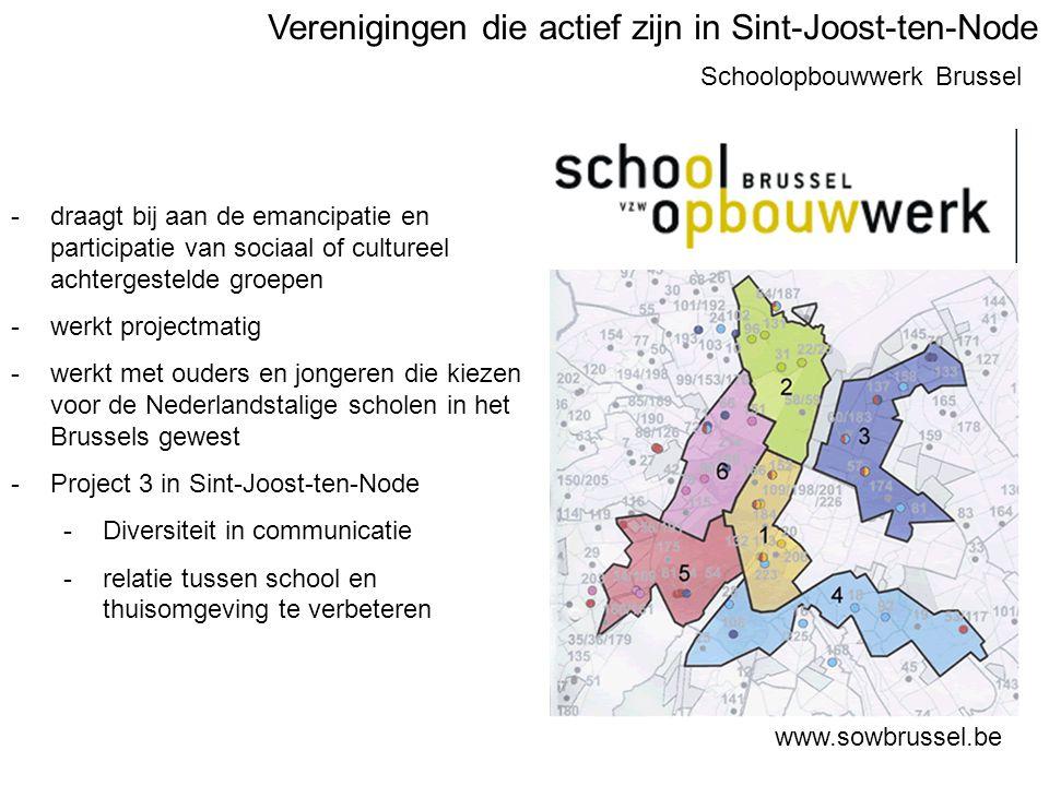 Schoolopbouwwerk Brussel www.sowbrussel.be -draagt bij aan de emancipatie en participatie van sociaal of cultureel achtergestelde groepen -werkt projectmatig -werkt met ouders en jongeren die kiezen voor de Nederlandstalige scholen in het Brussels gewest -Project 3 in Sint-Joost-ten-Node -Diversiteit in communicatie -relatie tussen school en thuisomgeving te verbeteren Verenigingen die actief zijn in Sint-Joost-ten-Node