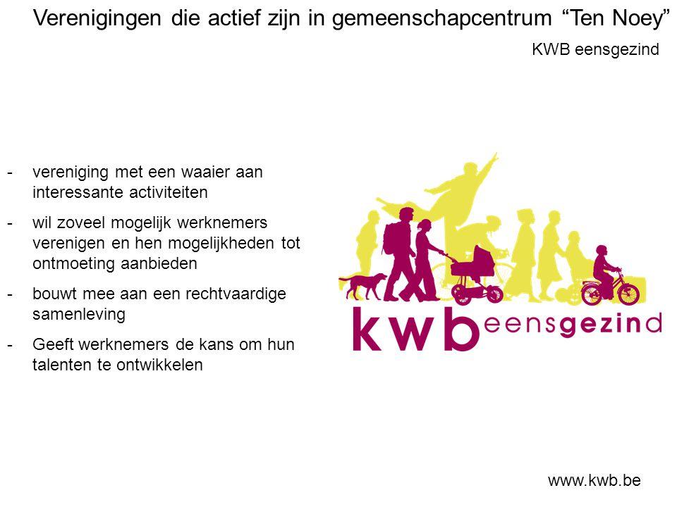 KWB eensgezind www.kwb.be -vereniging met een waaier aan interessante activiteiten -wil zoveel mogelijk werknemers verenigen en hen mogelijkheden tot ontmoeting aanbieden -bouwt mee aan een rechtvaardige samenleving -Geeft werknemers de kans om hun talenten te ontwikkelen Verenigingen die actief zijn in gemeenschapcentrum Ten Noey