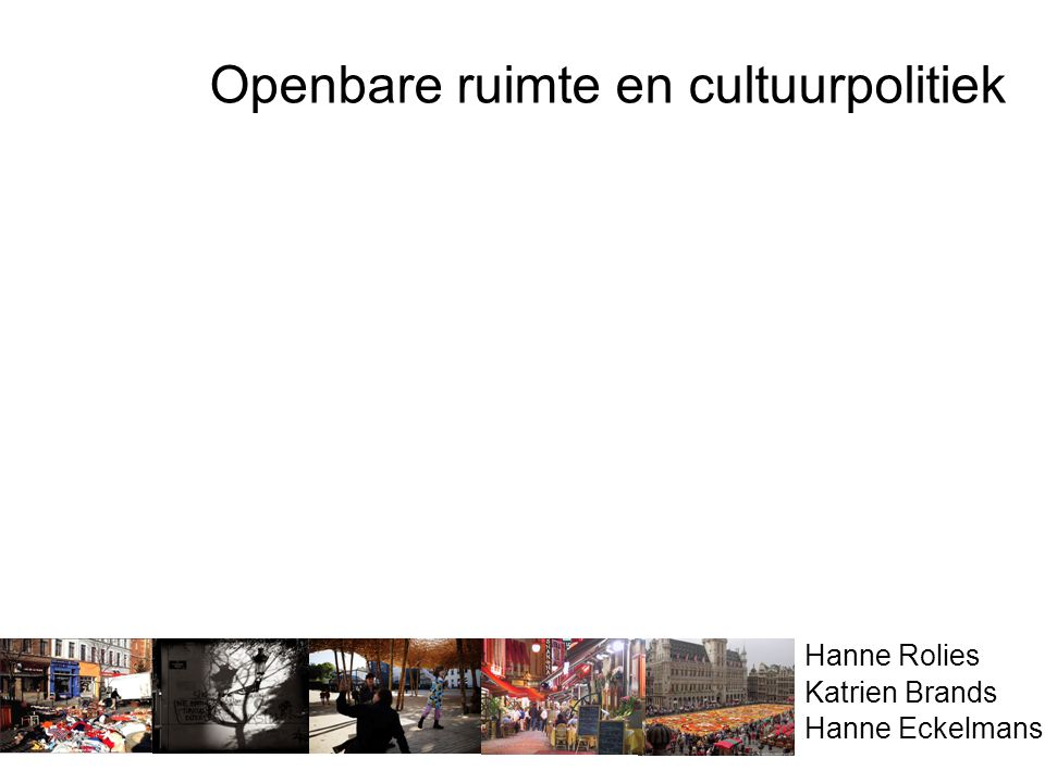 Openbare ruimte en cultuurpolitiek Hanne Rolies Katrien Brands Hanne Eckelmans