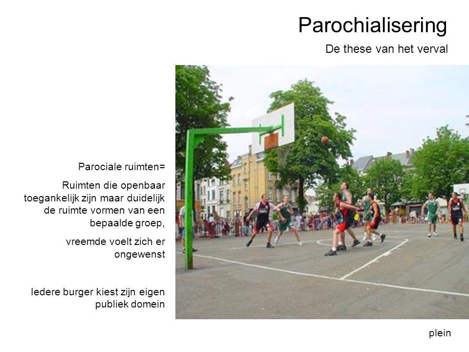 Parochialisering De these van het verval plein Parociale ruimten= Ruimten die openbaar toegankelijk zijn maar duidelijk de ruimte vormen van een bepaa