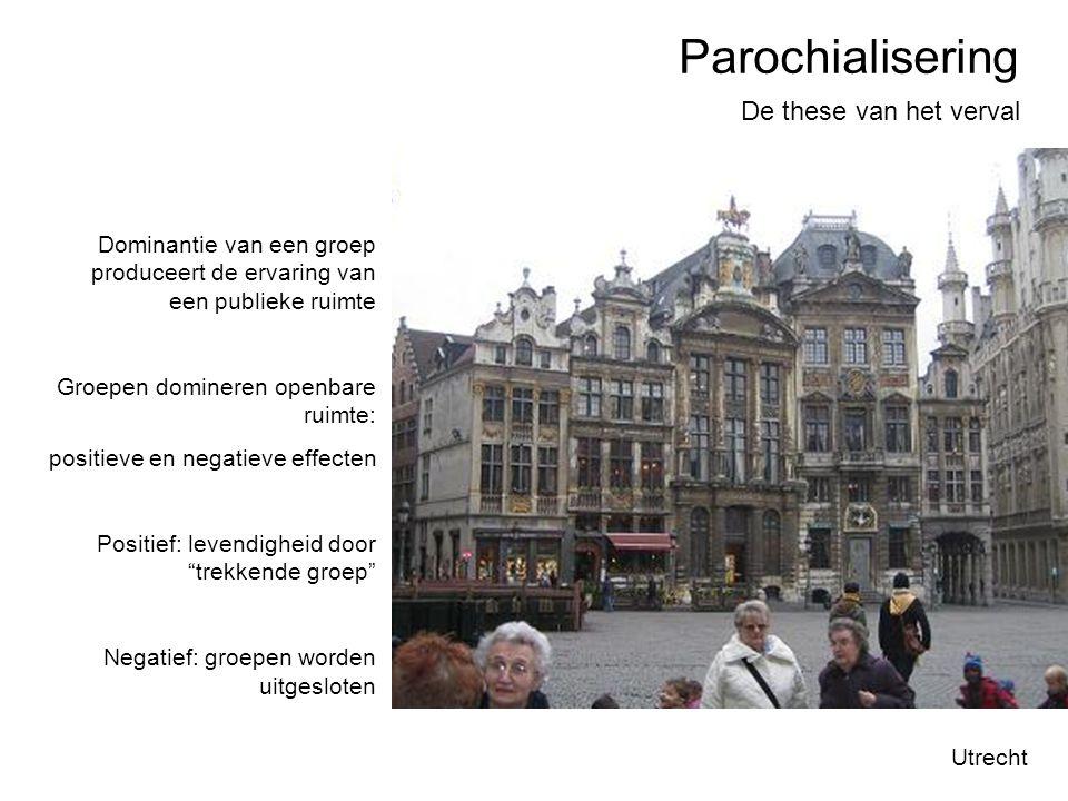 Parochialisering De these van het verval Utrecht Dominantie van een groep produceert de ervaring van een publieke ruimte Groepen domineren openbare ru