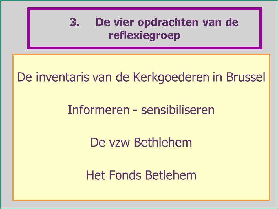 4 3. De vier opdrachten van de reflexiegroep De inventaris van de Kerkgoederen in Brussel Informeren - sensibiliseren De vzw Bethlehem Het Fonds Betle