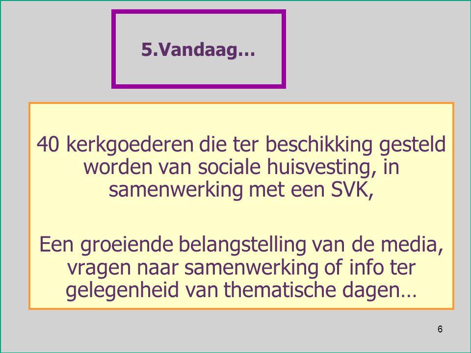 6 5.Vandaag… 40 kerkgoederen die ter beschikking gesteld worden van sociale huisvesting, in samenwerking met een SVK, Een groeiende belangstelling van de media, vragen naar samenwerking of info ter gelegenheid van thematische dagen…