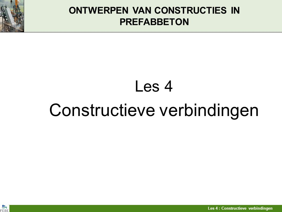 Les 4 : Constructieve verbindingen ONTWERPEN VAN CONSTRUCTIES IN PREFABBETON Les 4 Constructieve verbindingen