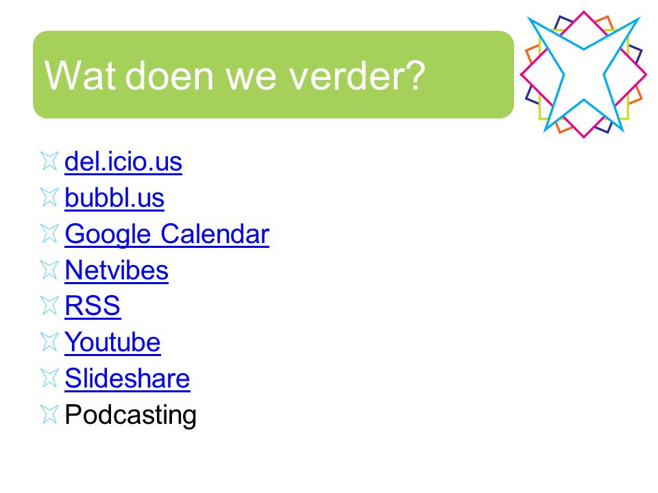 Wat doen we verder del.icio.us bubbl.us Google Calendar Netvibes RSS Youtube Slideshare Podcasting