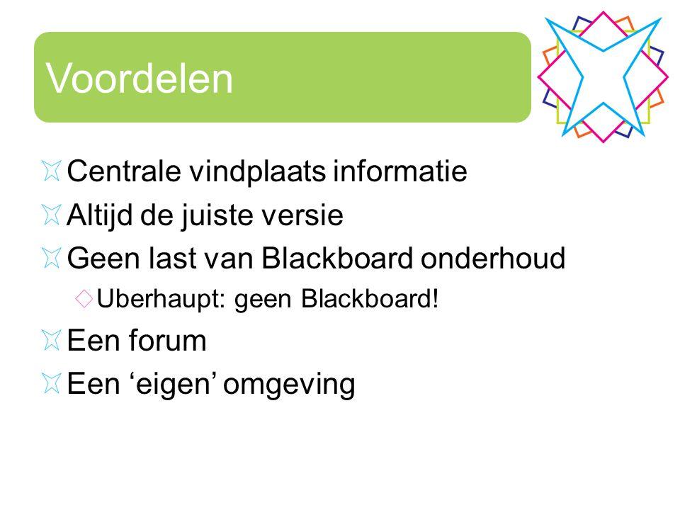 Voordelen Centrale vindplaats informatie Altijd de juiste versie Geen last van Blackboard onderhoud Uberhaupt: geen Blackboard! Een forum Een 'eigen'