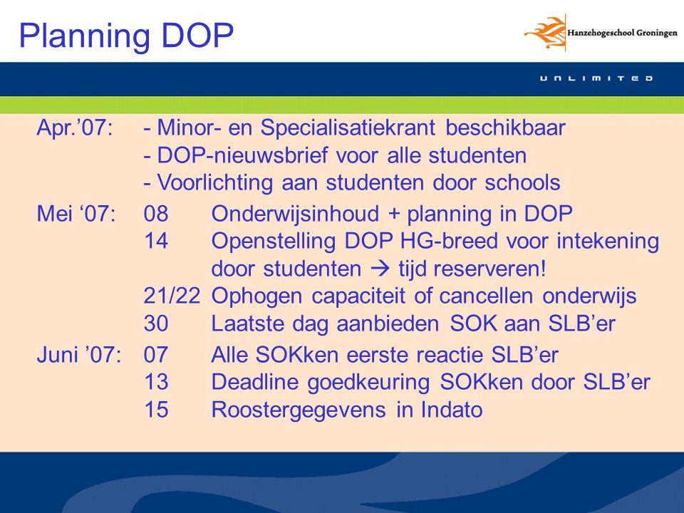 Planning DOP Apr.'07:- Minor- en Specialisatiekrant beschikbaar - DOP-nieuwsbrief voor alle studenten - Voorlichting aan studenten door schools Mei '07:08Onderwijsinhoud + planning in DOP 14Openstelling DOP HG-breed voor intekening door studenten  tijd reserveren.