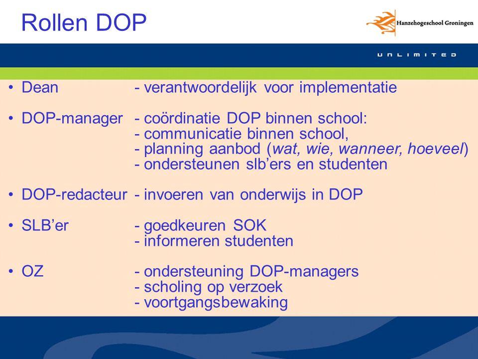 Rollen DOP Dean- verantwoordelijk voor implementatie DOP-manager- coördinatie DOP binnen school: - communicatie binnen school, - planning aanbod (wat, wie, wanneer, hoeveel) - ondersteunen slb'ers en studenten DOP-redacteur- invoeren van onderwijs in DOP SLB'er- goedkeuren SOK - informeren studenten OZ- ondersteuning DOP-managers - scholing op verzoek - voortgangsbewaking