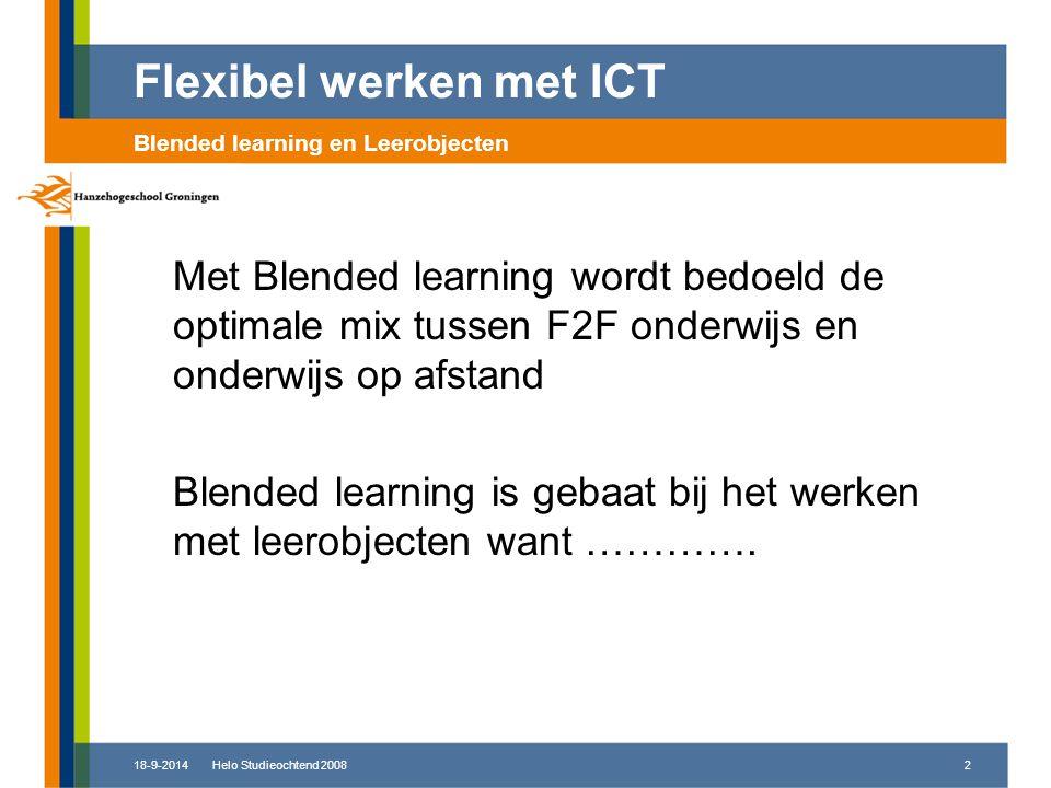 18-9-2014Helo Studieochtend 20082 Met Blended learning wordt bedoeld de optimale mix tussen F2F onderwijs en onderwijs op afstand Blended learning is gebaat bij het werken met leerobjecten want ………….