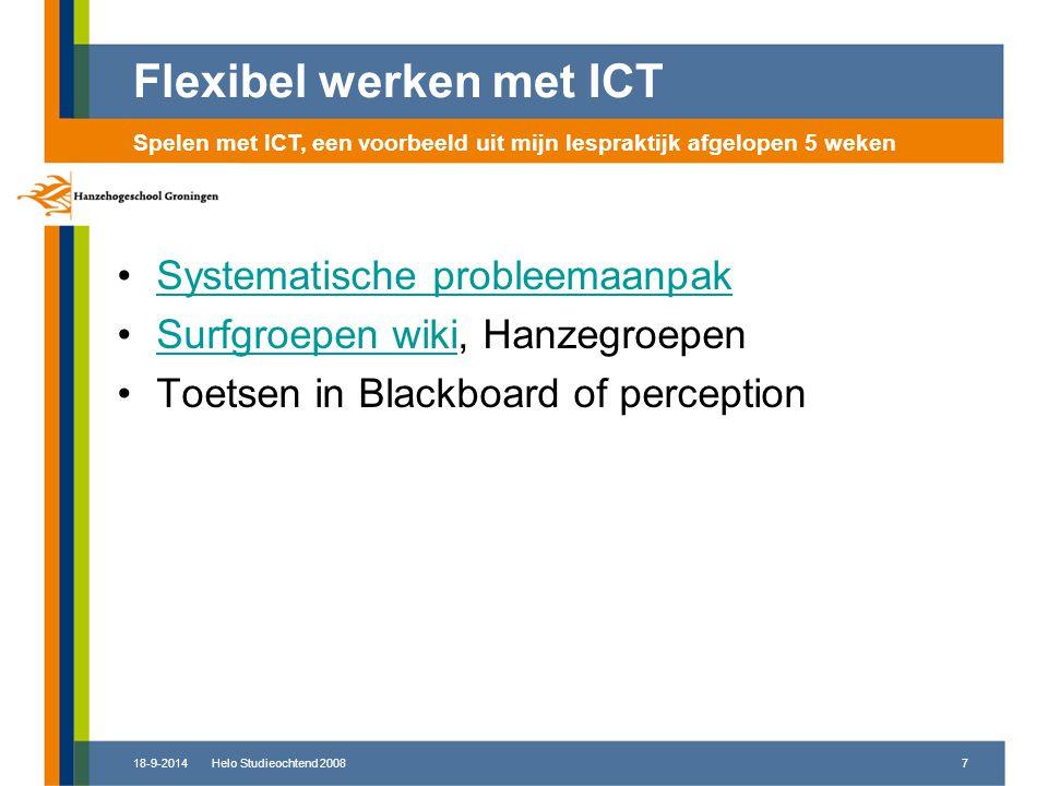 18-9-2014Helo Studieochtend 20087 Systematische probleemaanpak Surfgroepen wiki, HanzegroepenSurfgroepen wiki Toetsen in Blackboard of perception Flexibel werken met ICT Spelen met ICT, een voorbeeld uit mijn lespraktijk afgelopen 5 weken