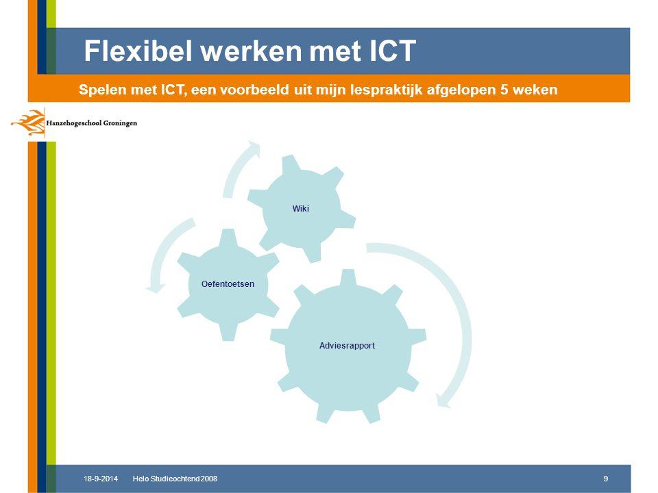 18-9-2014Helo Studieochtend 20089 Flexibel werken met ICT Spelen met ICT, een voorbeeld uit mijn lespraktijk afgelopen 5 weken Adviesrapport Oefentoetsen Wiki