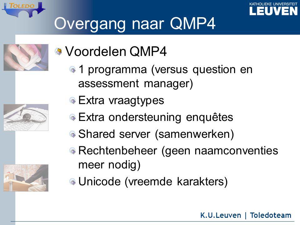 K.U.Leuven | Toledoteam Overgang naar QMP4 Voordelen QMP4 1 programma (versus question en assessment manager) Extra vraagtypes Extra ondersteuning enquêtes Shared server (samenwerken) Rechtenbeheer (geen naamconventies meer nodig) Unicode (vreemde karakters)
