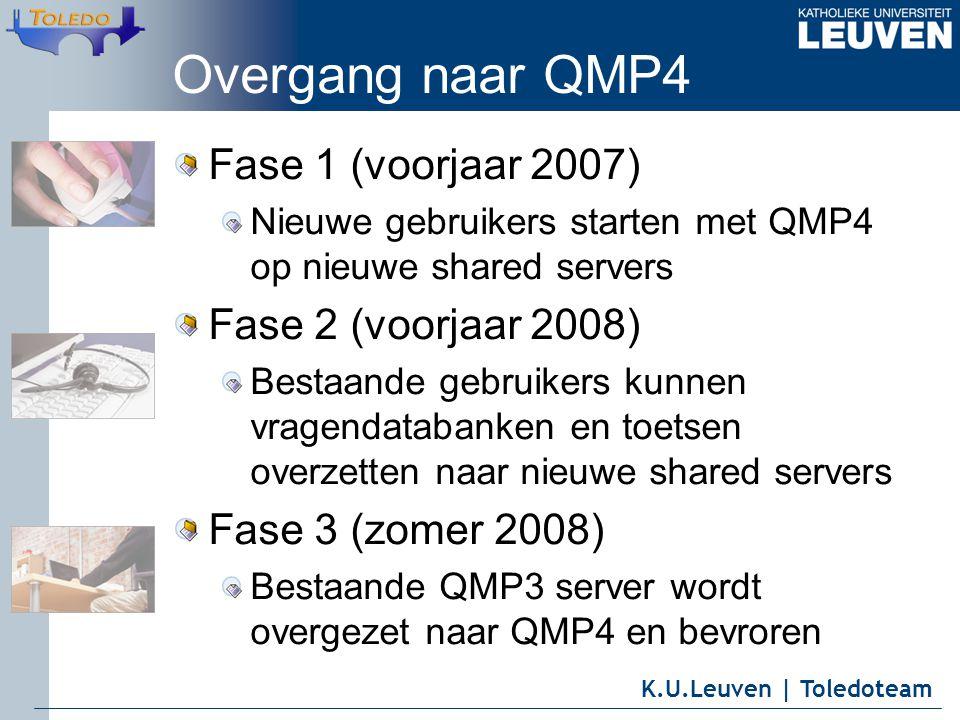 K.U.Leuven | Toledoteam Overgang naar QMP4 Fase 1 (voorjaar 2007) Nieuwe gebruikers starten met QMP4 op nieuwe shared servers Fase 2 (voorjaar 2008) Bestaande gebruikers kunnen vragendatabanken en toetsen overzetten naar nieuwe shared servers Fase 3 (zomer 2008) Bestaande QMP3 server wordt overgezet naar QMP4 en bevroren