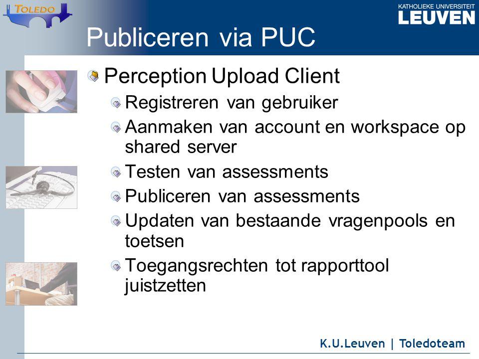 K.U.Leuven | Toledoteam Publiceren via PUC Perception Upload Client Registreren van gebruiker Aanmaken van account en workspace op shared server Testen van assessments Publiceren van assessments Updaten van bestaande vragenpools en toetsen Toegangsrechten tot rapporttool juistzetten