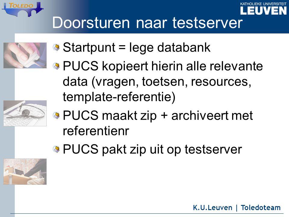 K.U.Leuven | Toledoteam Doorsturen naar testserver Startpunt = lege databank PUCS kopieert hierin alle relevante data (vragen, toetsen, resources, template-referentie) PUCS maakt zip + archiveert met referentienr PUCS pakt zip uit op testserver
