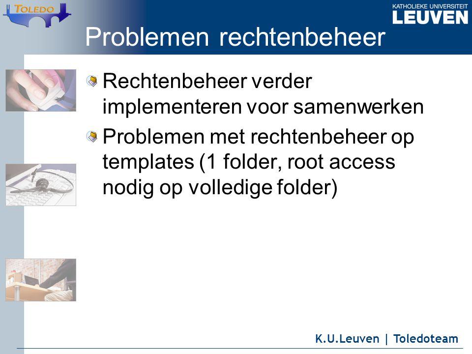 K.U.Leuven | Toledoteam Problemen rechtenbeheer Rechtenbeheer verder implementeren voor samenwerken Problemen met rechtenbeheer op templates (1 folder, root access nodig op volledige folder)