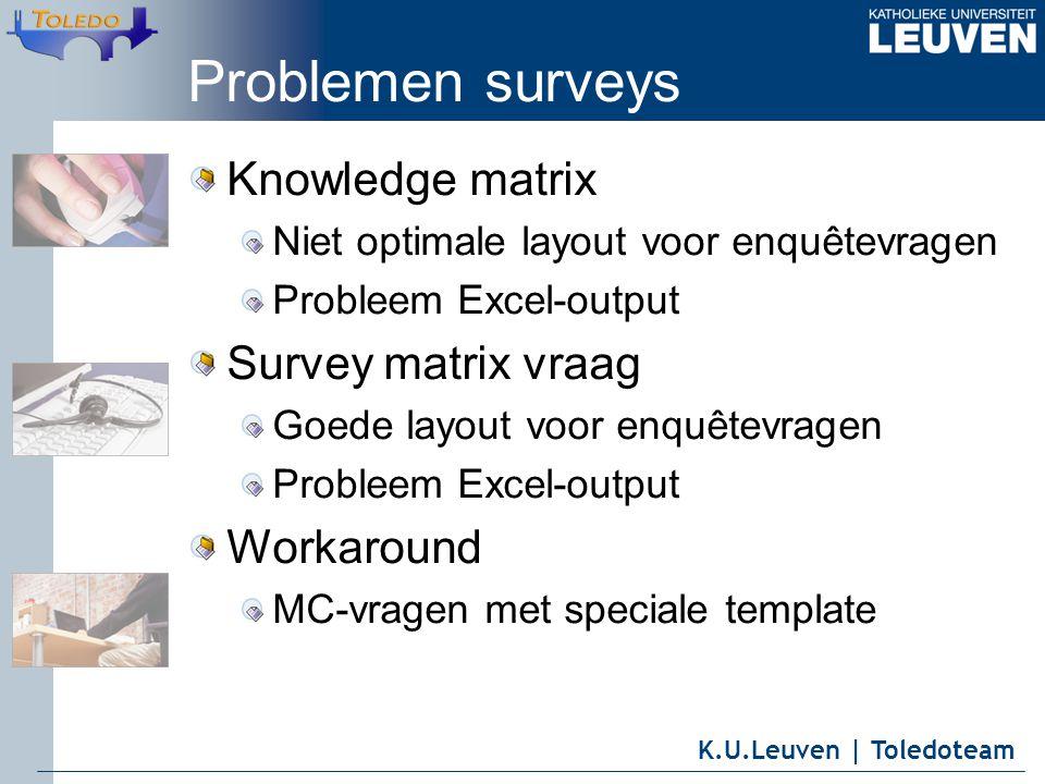 K.U.Leuven | Toledoteam Problemen surveys Knowledge matrix Niet optimale layout voor enquêtevragen Probleem Excel-output Survey matrix vraag Goede layout voor enquêtevragen Probleem Excel-output Workaround MC-vragen met speciale template