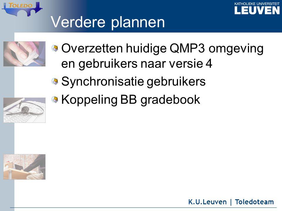 K.U.Leuven | Toledoteam Verdere plannen Overzetten huidige QMP3 omgeving en gebruikers naar versie 4 Synchronisatie gebruikers Koppeling BB gradebook
