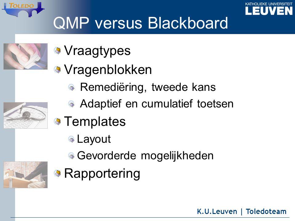 K.U.Leuven | Toledoteam QMP versus Blackboard Vraagtypes Vragenblokken Remediëring, tweede kans Adaptief en cumulatief toetsen Templates Layout Gevord