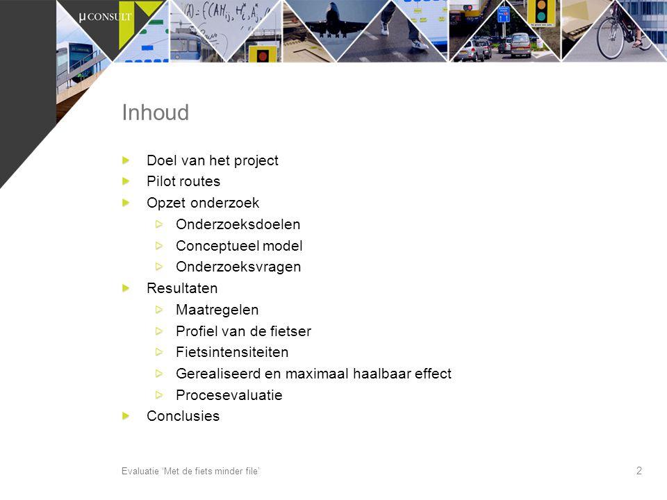 2 Inhoud Evaluatie 'Met de fiets minder file' Doel van het project Pilot routes Opzet onderzoek Onderzoeksdoelen Conceptueel model Onderzoeksvragen Re