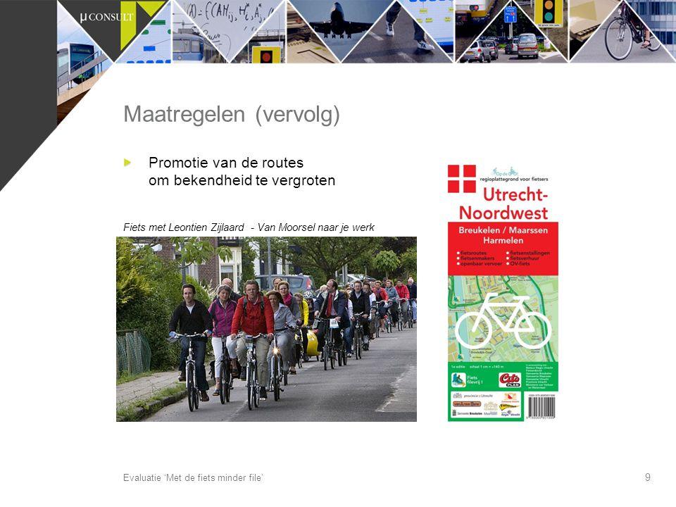 9 Maatregelen (vervolg) Evaluatie 'Met de fiets minder file' Promotie van de routes om bekendheid te vergroten Fiets met Leontien Zijlaard - Van Moors