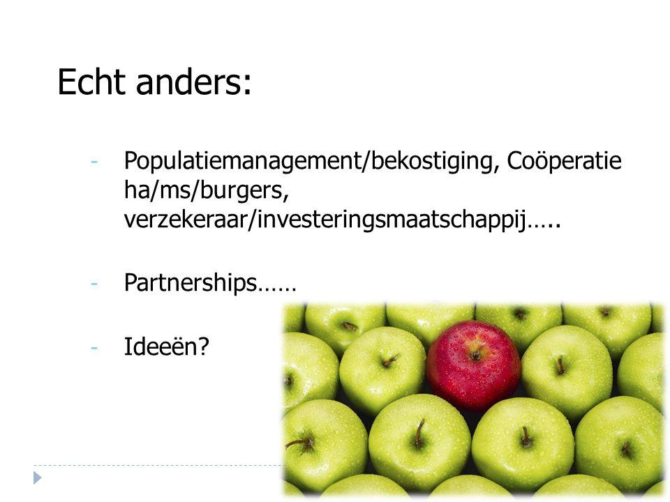 Echt anders: - Populatiemanagement/bekostiging, Coöperatie ha/ms/burgers, verzekeraar/investeringsmaatschappij….. - Partnerships…… - Ideeën?