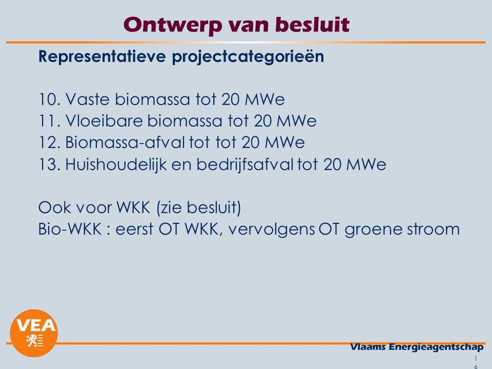 16 Ontwerp van besluit Representatieve projectcategorieën 10. Vaste biomassa tot 20 MWe 11. Vloeibare biomassa tot 20 MWe 12. Biomassa-afval tot tot 2
