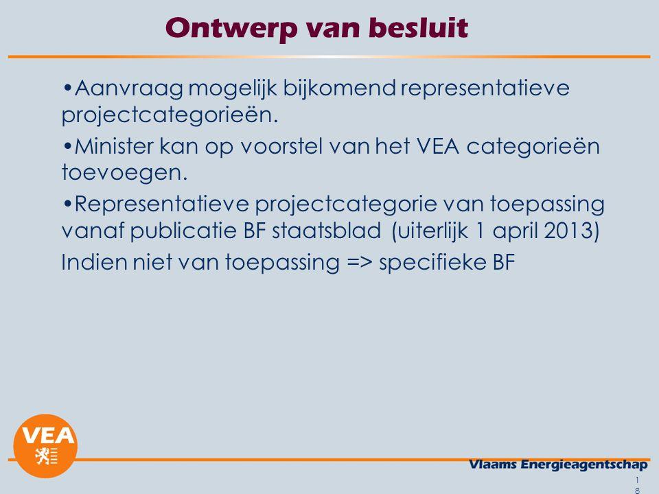 18 Ontwerp van besluit Aanvraag mogelijk bijkomend representatieve projectcategorieën. Minister kan op voorstel van het VEA categorieën toevoegen. Rep