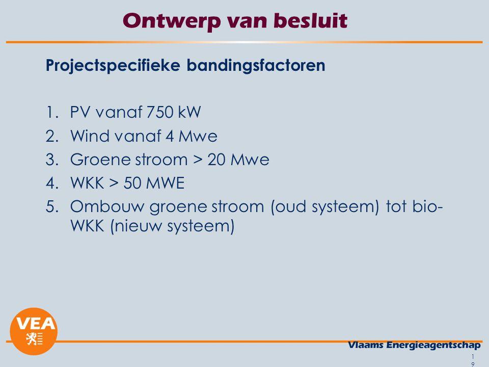 19 Ontwerp van besluit Projectspecifieke bandingsfactoren 1.PV vanaf 750 kW 2.Wind vanaf 4 Mwe 3.Groene stroom > 20 Mwe 4.WKK > 50 MWE 5.Ombouw groene