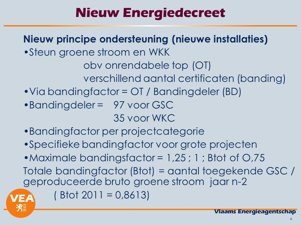 6 Nieuw Energiedecreet Nieuw principe ondersteuning (nieuwe installaties) Steun groene stroom en WKK obv onrendabele top (OT) verschillend aantal cert