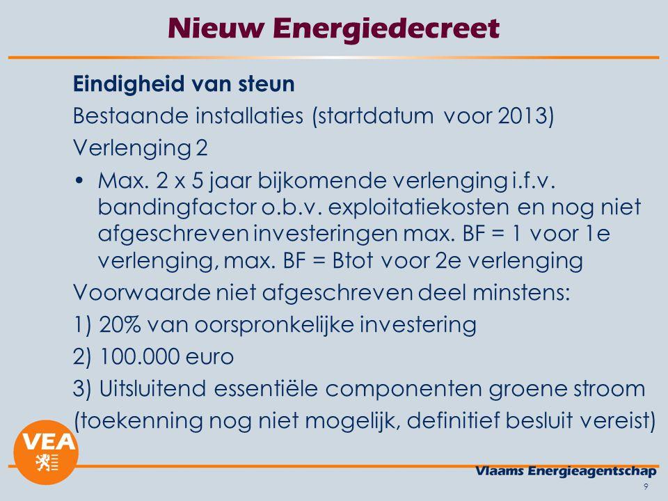 9 Nieuw Energiedecreet Eindigheid van steun Bestaande installaties (startdatum voor 2013) Verlenging 2 Max. 2 x 5 jaar bijkomende verlenging i.f.v. ba
