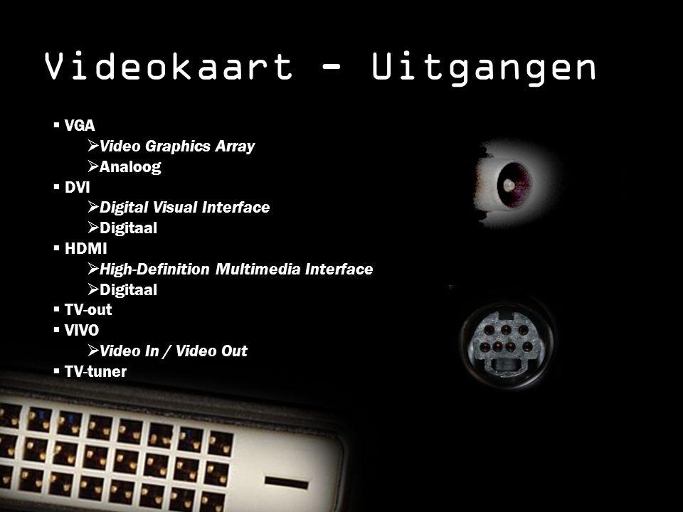 Videokaart - Uitgangen  VGA  Video Graphics Array  Analoog  DVI  Digital Visual Interface  Digitaal  HDMI  High-Definition Multimedia Interface  Digitaal  TV-out  VIVO  Video In / Video Out  TV-tuner