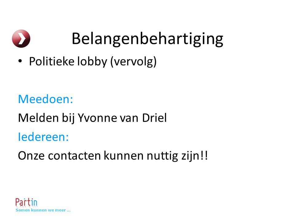 Samen kunnen we meer … Belangenbehartiging Politieke lobby (vervolg) Meedoen: Melden bij Yvonne van Driel Iedereen: Onze contacten kunnen nuttig zijn!!