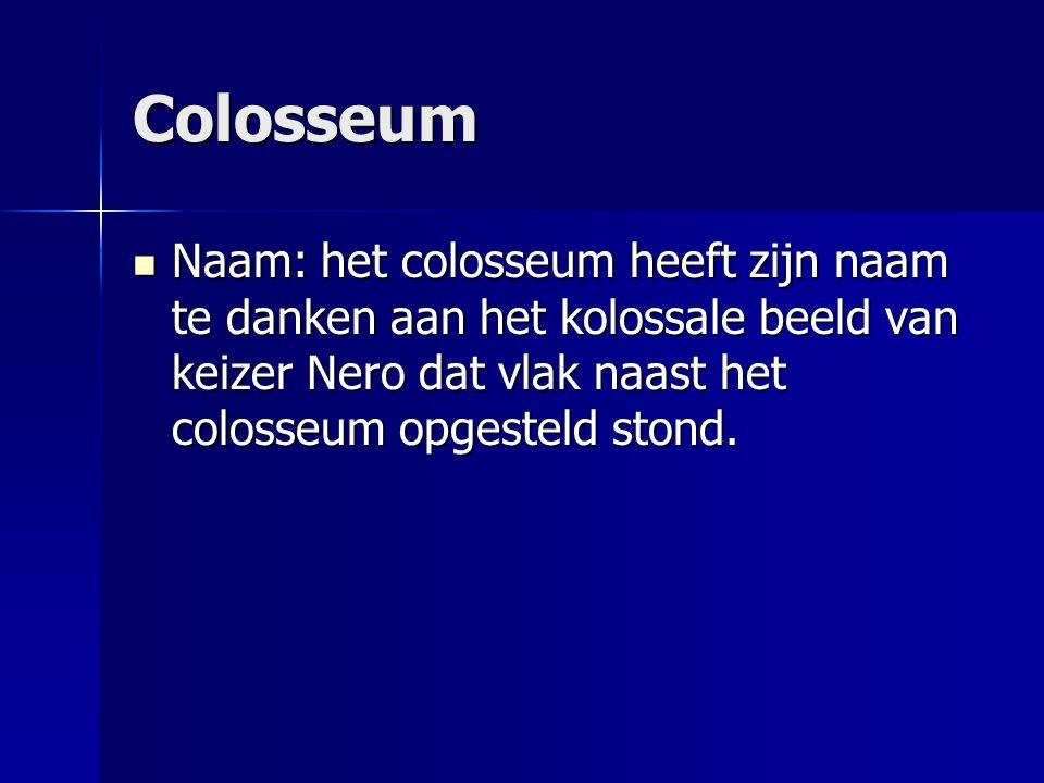 Colosseum Naam: het colosseum heeft zijn naam te danken aan het kolossale beeld van keizer Nero dat vlak naast het colosseum opgesteld stond. Naam: he