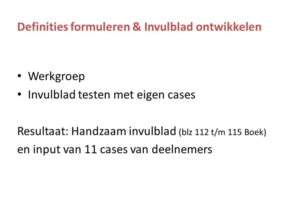 Definities formuleren & Invulblad ontwikkelen Werkgroep Invulblad testen met eigen cases Resultaat: Handzaam invulblad (blz 112 t/m 115 Boek) en input van 11 cases van deelnemers