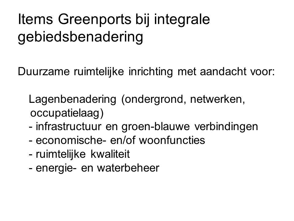Items Greenports bij integrale gebiedsbenadering Duurzame ruimtelijke inrichting met aandacht voor: Lagenbenadering (ondergrond, netwerken, occupatielaag) - infrastructuur en groen-blauwe verbindingen - economische- en/of woonfuncties - ruimtelijke kwaliteit - energie- en waterbeheer