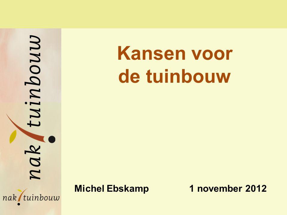 Michel Ebskamp 1 november 2012 Kansen voor de tuinbouw