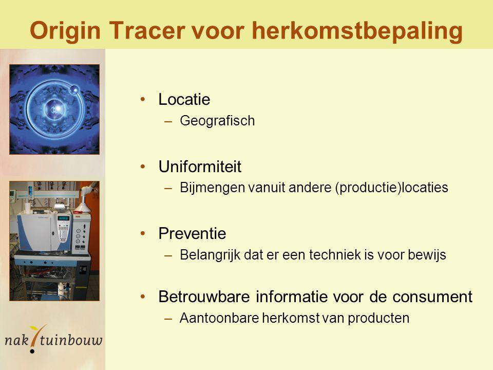 Origin Tracer voor herkomstbepaling Locatie –Geografisch Uniformiteit –Bijmengen vanuit andere (productie)locaties Preventie –Belangrijk dat er een techniek is voor bewijs Betrouwbare informatie voor de consument –Aantoonbare herkomst van producten