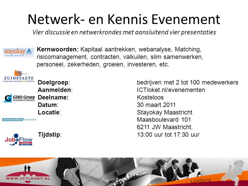 Netwerk- en Kennis Evenement Vier discussie en netwerkrondes met aansluitend vier presentaties Doelgroep: bedrijven met 2 tot 100 medewerkers Aanmelden: ICTloket.nl/evenementen Deelname:Kosteloos Datum: 30 maart 2011 Locatie: Stayokay Maastricht Maasboulevard 101 6211 JW Maastricht.
