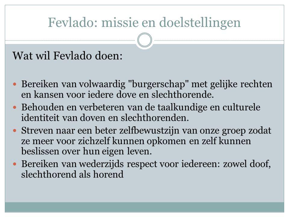 Fevlado: missie en doelstellingen Wat wil Fevlado doen: Bereiken van volwaardig burgerschap met gelijke rechten en kansen voor iedere dove en slechthorende.
